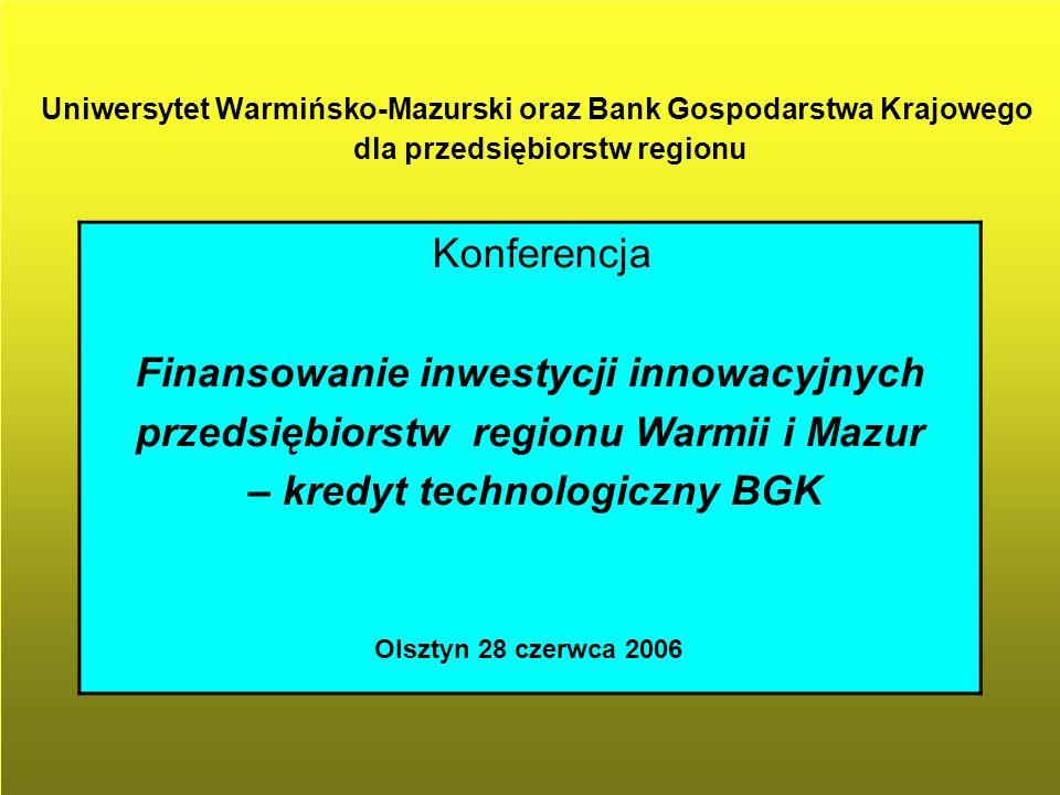 Uniwersytet Warmińsko-Mazurski oraz Bank Gospodarstwa Krajowego dla przedsiębiorstw regionu Konferencja Finansowanie inwestycji innowacyjnych przedsiębiorstw regionu Warmii i Mazur – kredyt technologiczny BGK Olsztyn 28 czerwca 2006