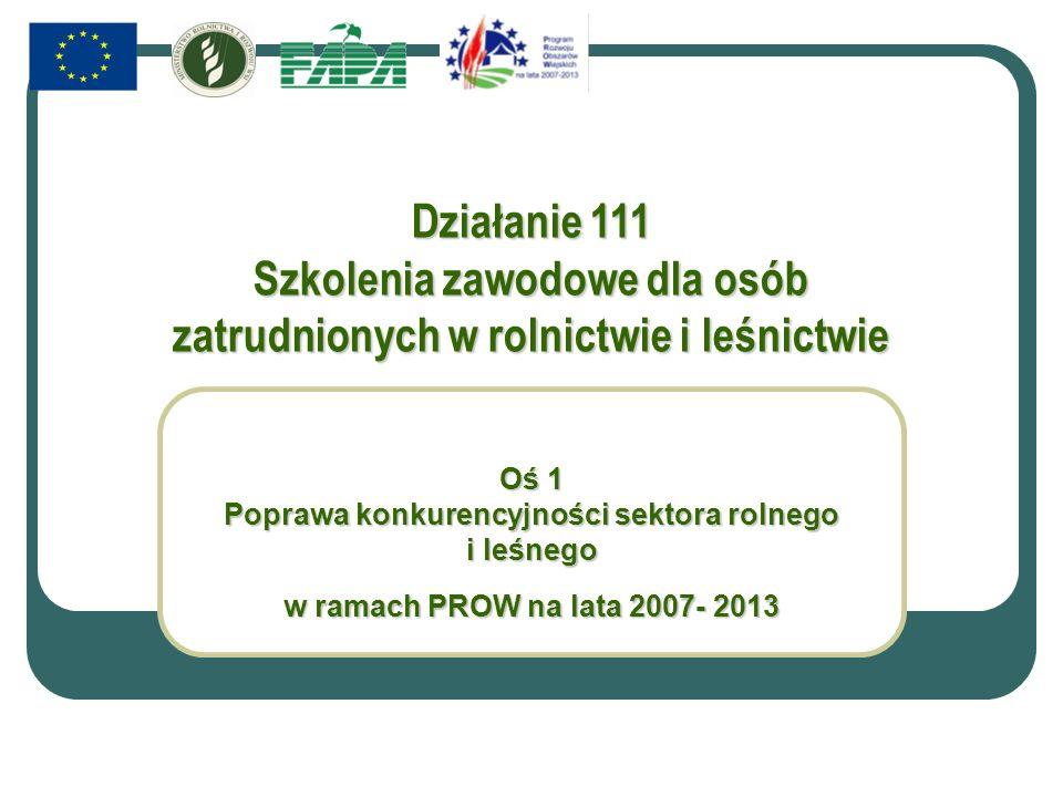 Działanie 111 Szkolenia zawodowe dla osób zatrudnionych w rolnictwie i leśnictwie Oś 1 Poprawa konkurencyjności sektora rolnego i leśnego w ramach PROW na lata 2007- 2013