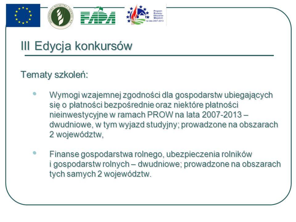 III Edycja konkursów Tematy szkoleń: Wymogi wzajemnej zgodności dla gospodarstw ubiegających się o płatności bezpośrednie oraz niektóre płatności nieinwestycyjne w ramach PROW na lata 2007-2013 – dwudniowe, w tym wyjazd studyjny; prowadzone na obszarach 2 województw, Wymogi wzajemnej zgodności dla gospodarstw ubiegających się o płatności bezpośrednie oraz niektóre płatności nieinwestycyjne w ramach PROW na lata 2007-2013 – dwudniowe, w tym wyjazd studyjny; prowadzone na obszarach 2 województw, Finanse gospodarstwa rolnego, ubezpieczenia rolników i gospodarstw rolnych – dwudniowe; prowadzone na obszarach tych samych 2 województw.