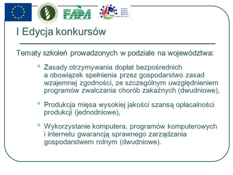 I Edycja konkursów Tematy szkoleń prowadzonych w podziale na województwa: Zasady otrzymywania dopłat bezpośrednich a obowiązek spełnienia przez gospodarstwo zasad wzajemnej zgodności, ze szczególnym uwzględnieniem programów zwalczania chorób zakaźnych (dwudniowe), Zasady otrzymywania dopłat bezpośrednich a obowiązek spełnienia przez gospodarstwo zasad wzajemnej zgodności, ze szczególnym uwzględnieniem programów zwalczania chorób zakaźnych (dwudniowe), Produkcja mięsa wysokiej jakości szansą opłacalności produkcji (jednodniowe), Produkcja mięsa wysokiej jakości szansą opłacalności produkcji (jednodniowe), Wykorzystanie komputera, programów komputerowych i internetu gwarancją sprawnego zarządzania gospodarstwem rolnym (dwudniowe).
