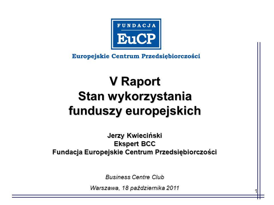 1 V Raport Stan wykorzystania funduszy europejskich Jerzy Kwieciński Ekspert BCC Fundacja Europejskie Centrum Przedsiębiorczości Business Centre Club Warszawa, 18 października 2011
