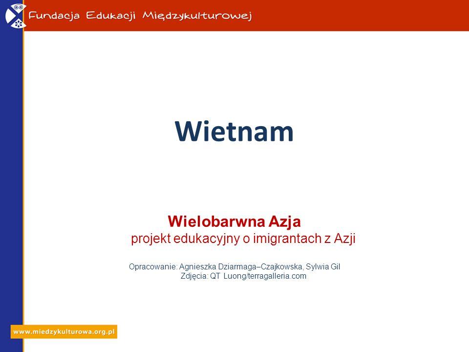 Wietnam Wielobarwna Azja projekt edukacyjny o imigrantach z Azji Opracowanie: Agnieszka Dziarmaga–Czajkowska, Sylwia Gil Zdjęcia: QT Luong/terragaller