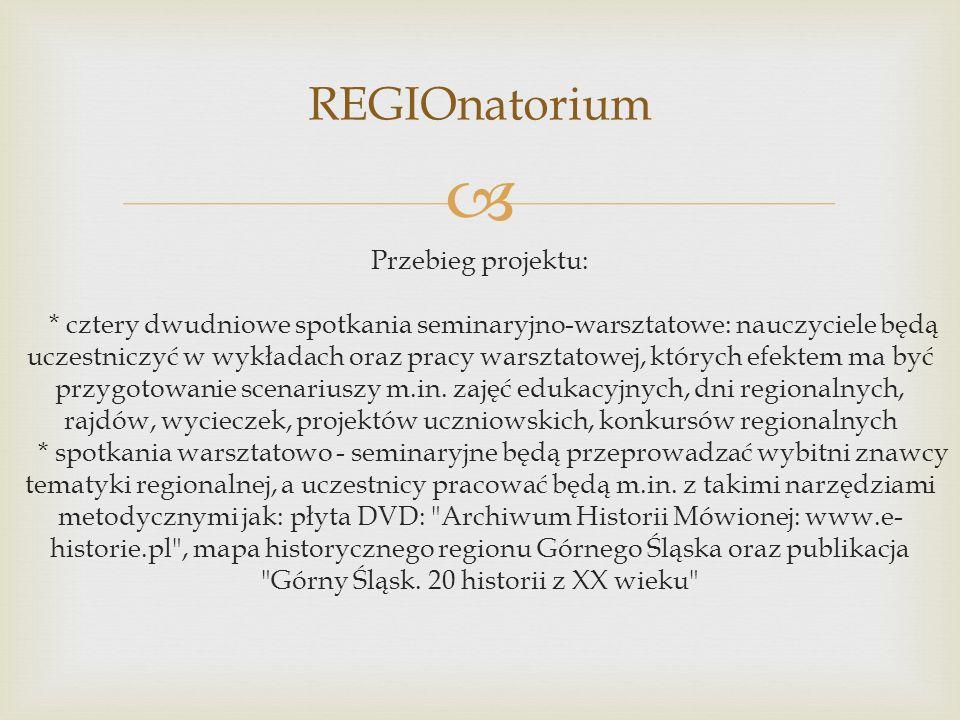 REGIOnatorium Przebieg projektu: * cztery dwudniowe spotkania seminaryjno-warsztatowe: nauczyciele będą uczestniczyć w wykładach oraz pracy warsztatow