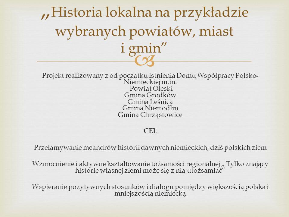 Historia lokalna na przykładzie wybranych powiatów, miast i gmin Projekt realizowany z od początku istnienia Domu Współpracy Polsko- Niemieckiej m.in.