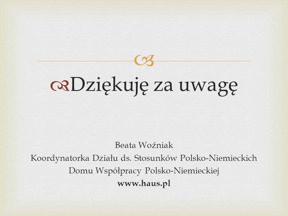Dziękuję za uwagę Beata Woźniak Koordynatorka Działu ds. Stosunków Polsko-Niemieckich Domu Współpracy Polsko-Niemieckiej www.haus.pl