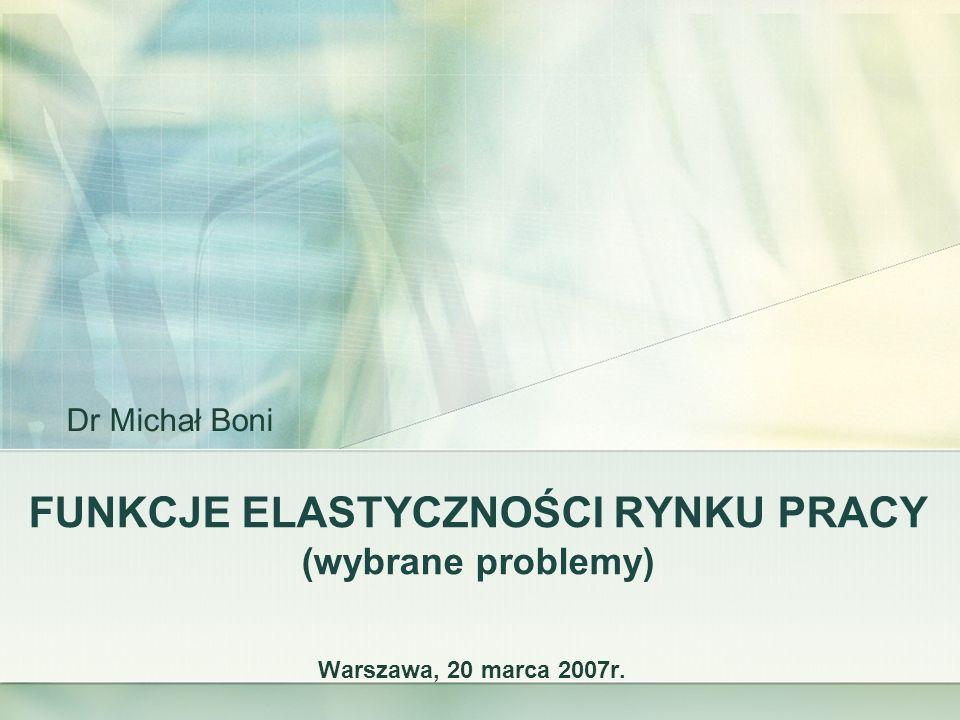 FUNKCJE ELASTYCZNOŚCI RYNKU PRACY (wybrane problemy) Warszawa, 20 marca 2007r. Dr Michał Boni