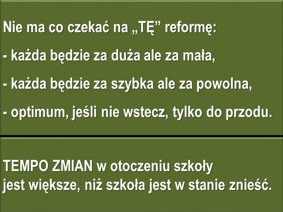 Nie ma co czekać na TĘ reformę: - każda będzie za duża ale za mała, - każda będzie za szybka ale za powolna, - optimum, jeśli nie wstecz, tylko do przodu.