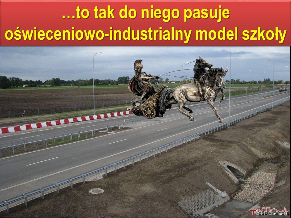 …to tak do niego pasuje oświeceniowo-industrialny model szkoły …to tak do niego pasuje oświeceniowo-industrialny model szkoły