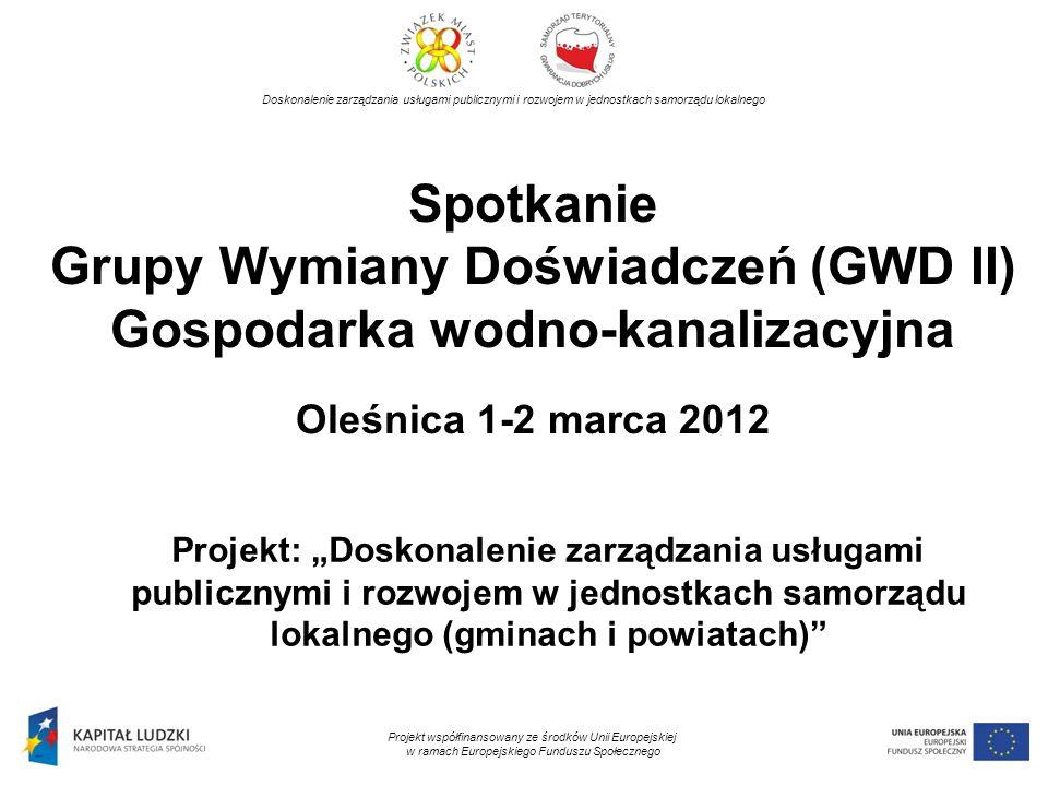 Spotkanie Grupy Wymiany Doświadczeń (GWD II) Gospodarka wodno-kanalizacyjna Oleśnica 1-2 marca 2012 Projekt: Doskonalenie zarządzania usługami publicz