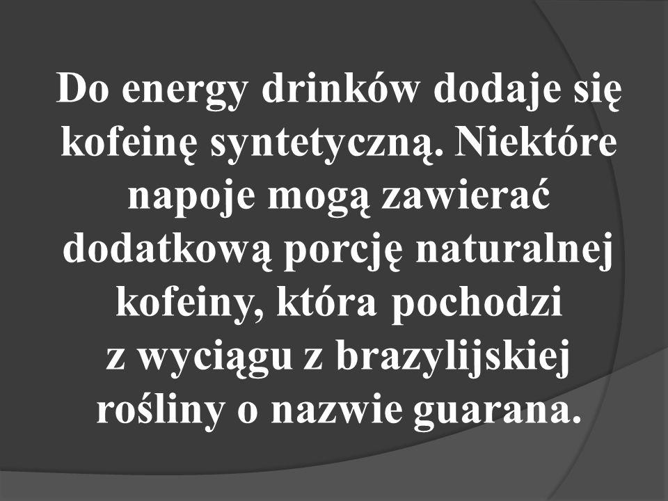 Do energy drinków dodaje się kofeinę syntetyczną.