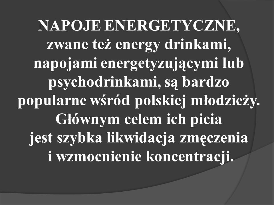 NAPOJE ENERGETYCZNE, zwane też energy drinkami, napojami energetyzującymi lub psychodrinkami, są bardzo popularne wśród polskiej młodzieży.
