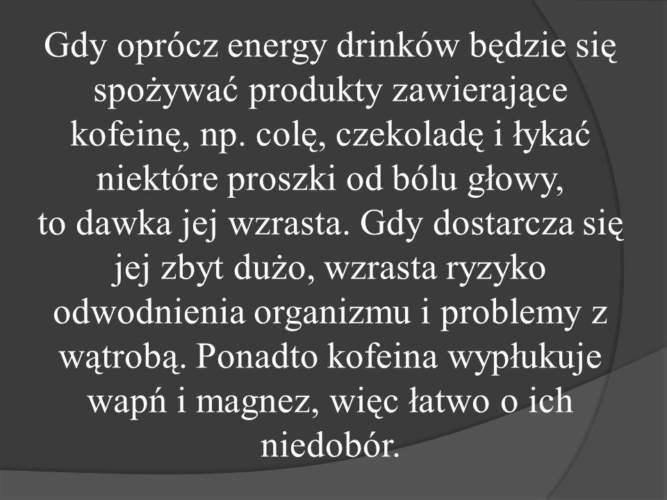 Gdy oprócz energy drinków będzie się spożywać produkty zawierające kofeinę, np.