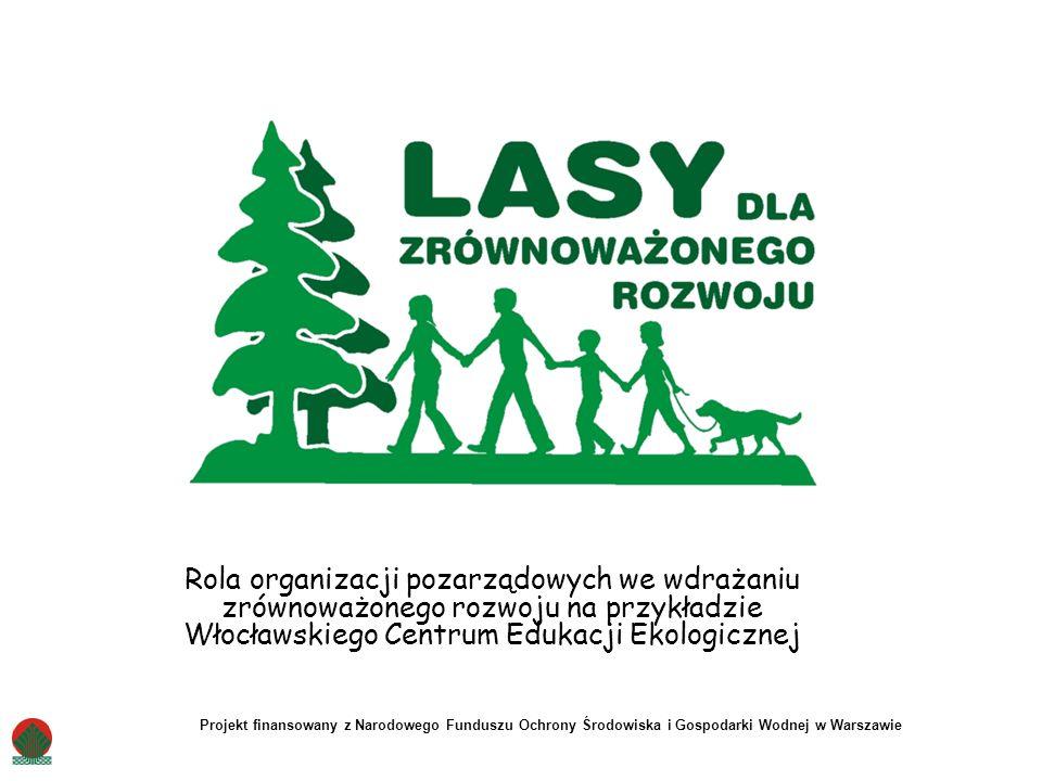 Rola organizacji pozarządowych we wdrażaniu zrównoważonego rozwoju na przykładzie Włocławskiego Centrum Edukacji Ekologicznej Projekt finansowany z Narodowego Funduszu Ochrony Środowiska i Gospodarki Wodnej w Warszawie