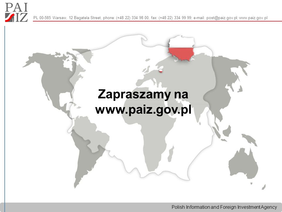 Polish Information and Foreign Investment Agency Zapraszamy na www.paiz.gov.pl PL 00-585 Warsaw, 12 Bagatela Street, phone: (+48 22) 334 98 00, fax: (+48 22) 334 99 99; e-mail: post@paiz.gov.pl; www.paiz.gov.pl
