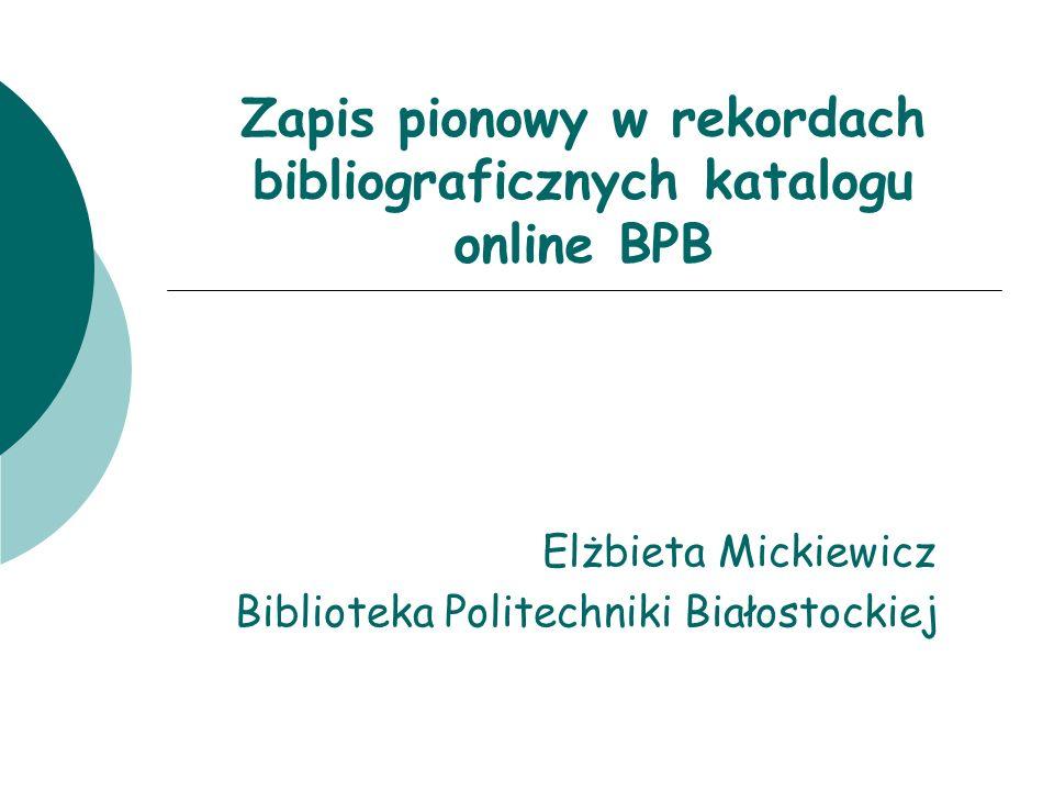 Zapis pionowy w rekordach bibliograficznych katalogu online BPB Elżbieta Mickiewicz Biblioteka Politechniki Białostockiej