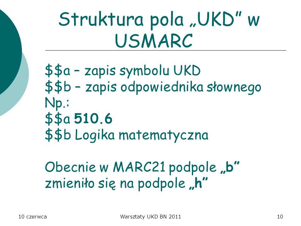 10 czerwcaWarsztaty UKD BN 201110 Struktura pola UKD w USMARC $$a – zapis symbolu UKD $$b – zapis odpowiednika słownego Np.: $$a 510.6 $$b Logika mate