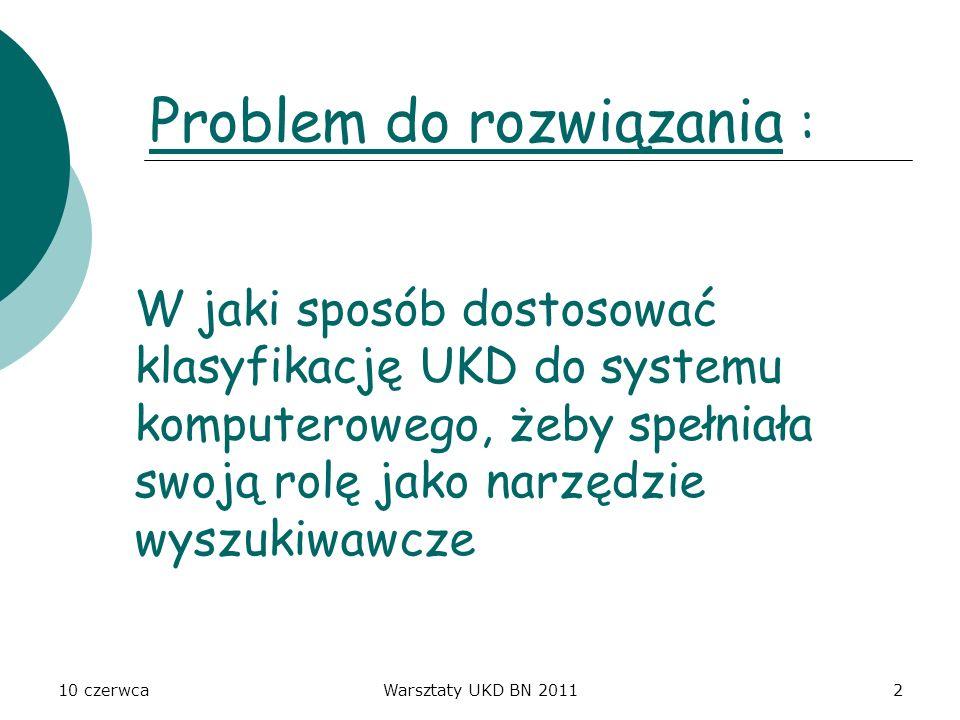 10 czerwcaWarsztaty UKD BN 20112 W jaki sposób dostosować klasyfikację UKD do systemu komputerowego, żeby spełniała swoją rolę jako narzędzie wyszukiw
