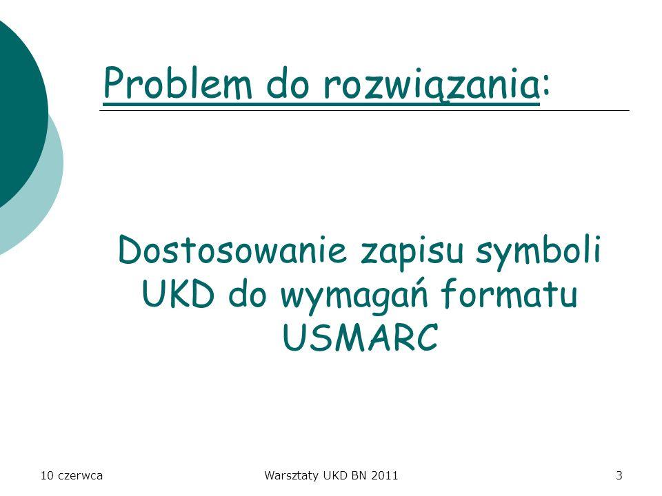 10 czerwcaWarsztaty UKD BN 201124 Symbole UKD w zapisie pionowym - zgodne z brzmieniem w tablicach (zwłaszcza odpowiedniki słowne) - szczegółowe (symbole rozwinięte lub złożone) by zaistniało jak najprostsze i najbardziej zrozumiałe hasło indeksowe (czytelne) - metodyka tworzenia symboli i ich zapisu w rekordzie bibliograficznym zgodna z metodyką podaną w tablicach UKD - brak uproszczeń symboli, żeby nie tworzyć dużych zbiorów do przeszukiwania