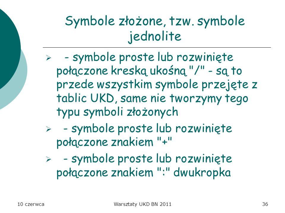 10 czerwcaWarsztaty UKD BN 201136 Symbole złożone, tzw. symbole jednolite - symbole proste lub rozwinięte połączone kreską ukośną