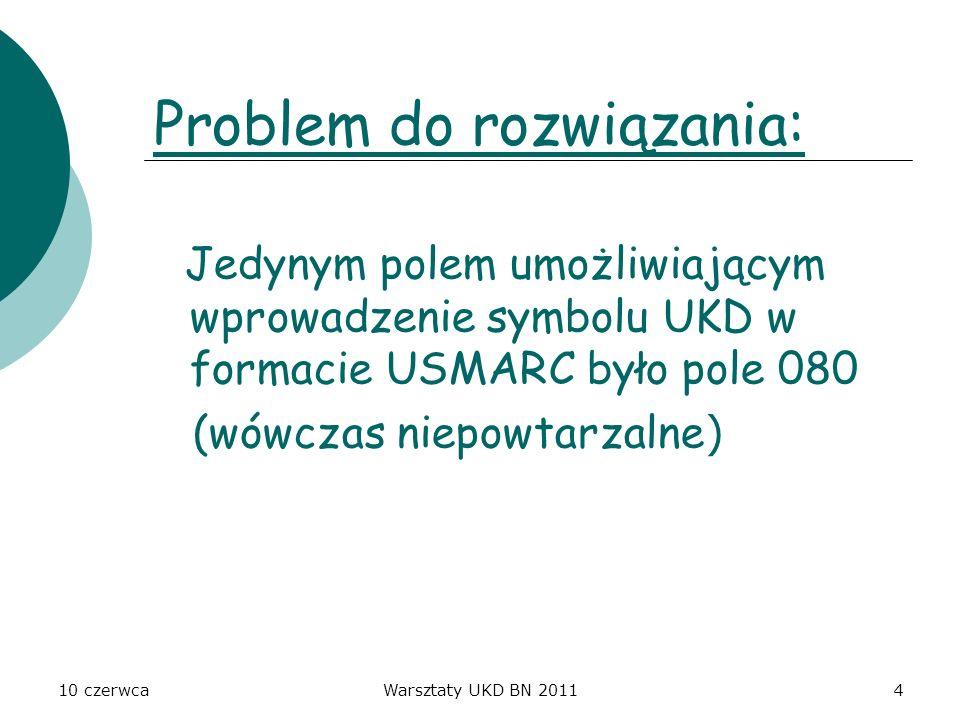 10 czerwcaWarsztaty UKD BN 20115 Rozwiązanie problemu: 2 wyjścia : scharakteryzowanie treściowo dokumentów tylko jednym symbolem UKD (co spowodowałoby niepełną i niedokładną charakterystykę treści dokumentu) dodanie do formularza katalogowania takiego pola, aby każdy z symboli był wprowadzony do kartoteki w postaci odrębnych zapisów