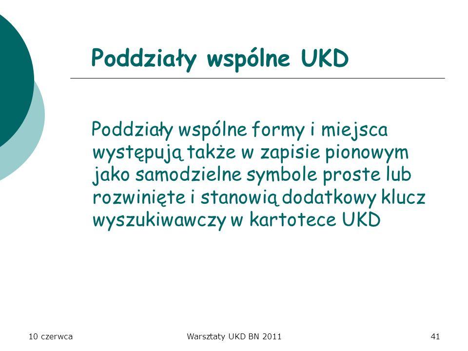10 czerwcaWarsztaty UKD BN 201141 Poddziały wspólne UKD Poddziały wspólne formy i miejsca występują także w zapisie pionowym jako samodzielne symbole