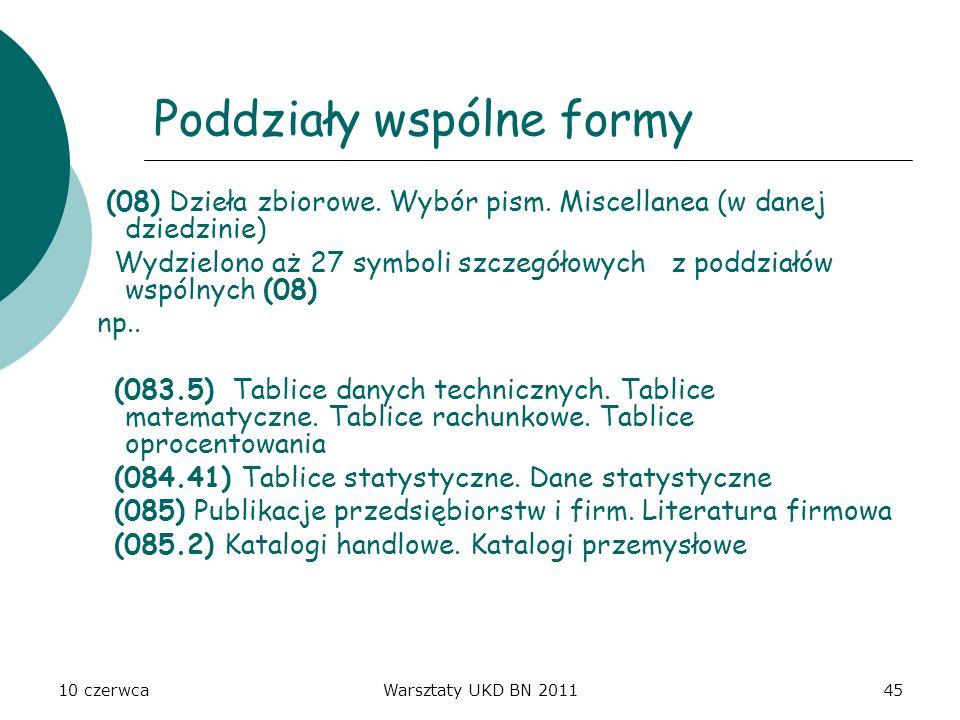 10 czerwcaWarsztaty UKD BN 201145 Poddziały wspólne formy (08) Dzieła zbiorowe. Wybór pism. Miscellanea (w danej dziedzinie) Wydzielono aż 27 symboli