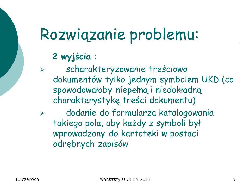 10 czerwcaWarsztaty UKD BN 20115 Rozwiązanie problemu: 2 wyjścia : scharakteryzowanie treściowo dokumentów tylko jednym symbolem UKD (co spowodowałoby