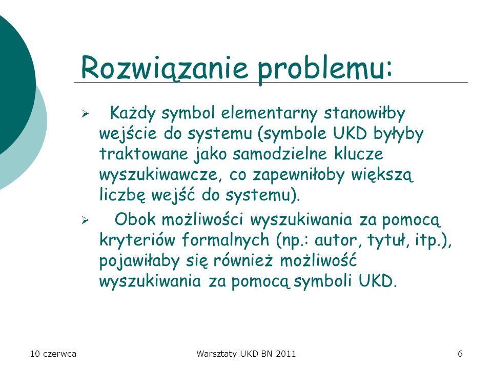 10 czerwcaWarsztaty UKD BN 20116 Rozwiązanie problemu: Każdy symbol elementarny stanowiłby wejście do systemu (symbole UKD byłyby traktowane jako samo