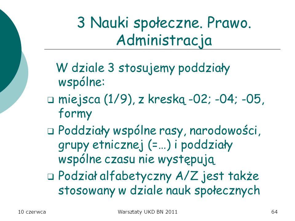 10 czerwcaWarsztaty UKD BN 201164 3 Nauki społeczne. Prawo. Administracja W dziale 3 stosujemy poddziały wspólne: miejsca (1/9), z kreską -02; -04; -0