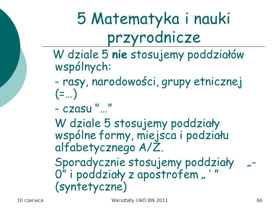 10 czerwcaWarsztaty UKD BN 201166 5 Matematyka i nauki przyrodnicze W dziale 5 nie stosujemy poddziałów wspólnych: - rasy, narodowości, grupy etniczne