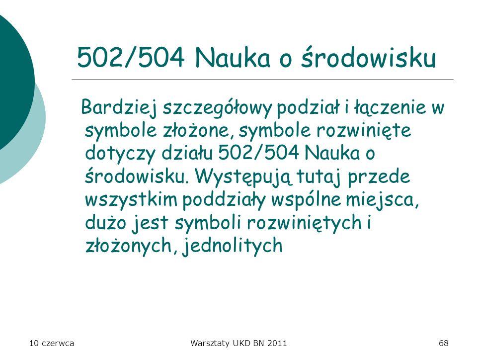 10 czerwcaWarsztaty UKD BN 201168 502/504 Nauka o środowisku Bardziej szczegółowy podział i łączenie w symbole złożone, symbole rozwinięte dotyczy dzi