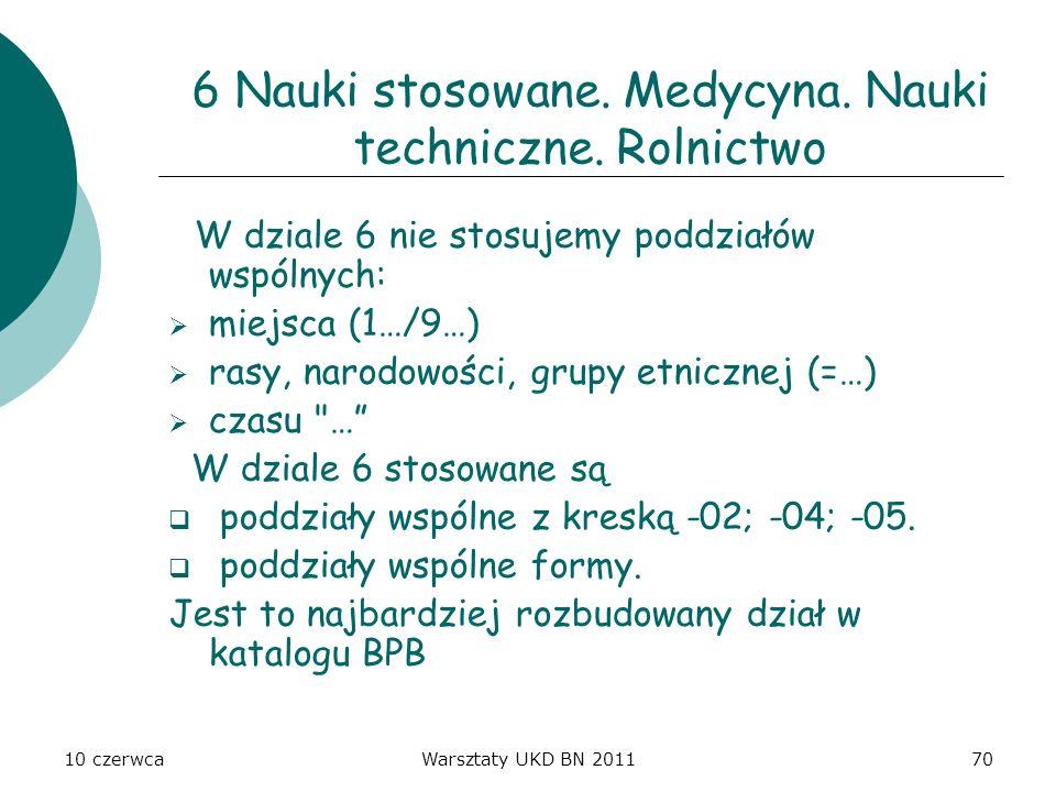 10 czerwcaWarsztaty UKD BN 201170 6 Nauki stosowane. Medycyna. Nauki techniczne. Rolnictwo W dziale 6 nie stosujemy poddziałów wspólnych: miejsca (1…/