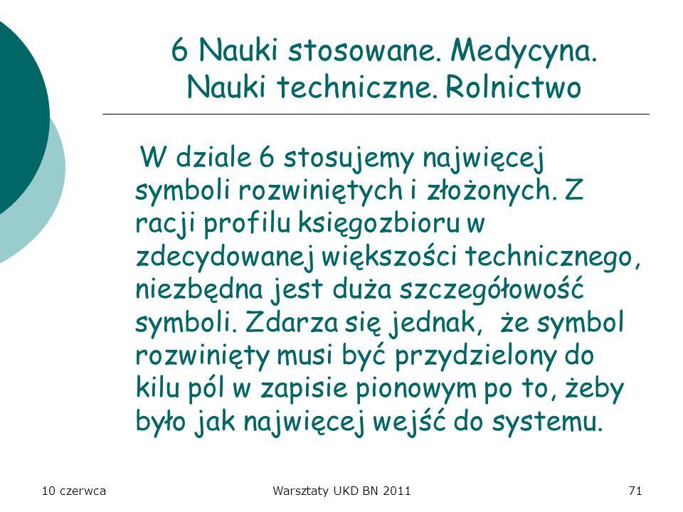 10 czerwcaWarsztaty UKD BN 201171 6 Nauki stosowane. Medycyna. Nauki techniczne. Rolnictwo W dziale 6 stosujemy najwięcej symboli rozwiniętych i złożo