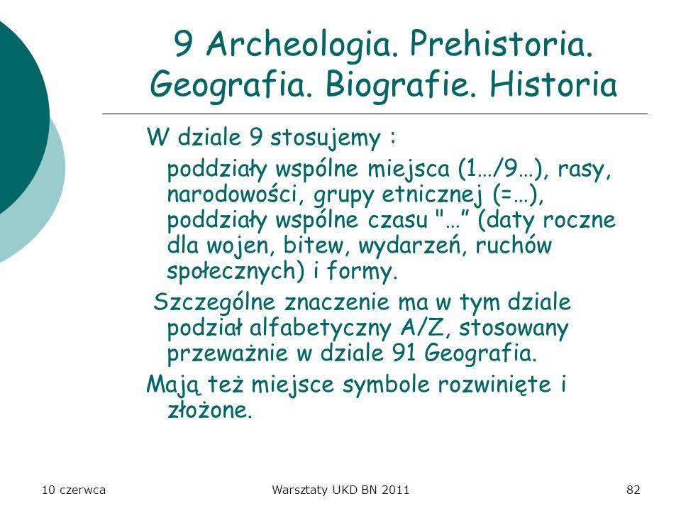 10 czerwcaWarsztaty UKD BN 201182 9 Archeologia. Prehistoria. Geografia. Biografie. Historia W dziale 9 stosujemy : poddziały wspólne miejsca (1…/9…),