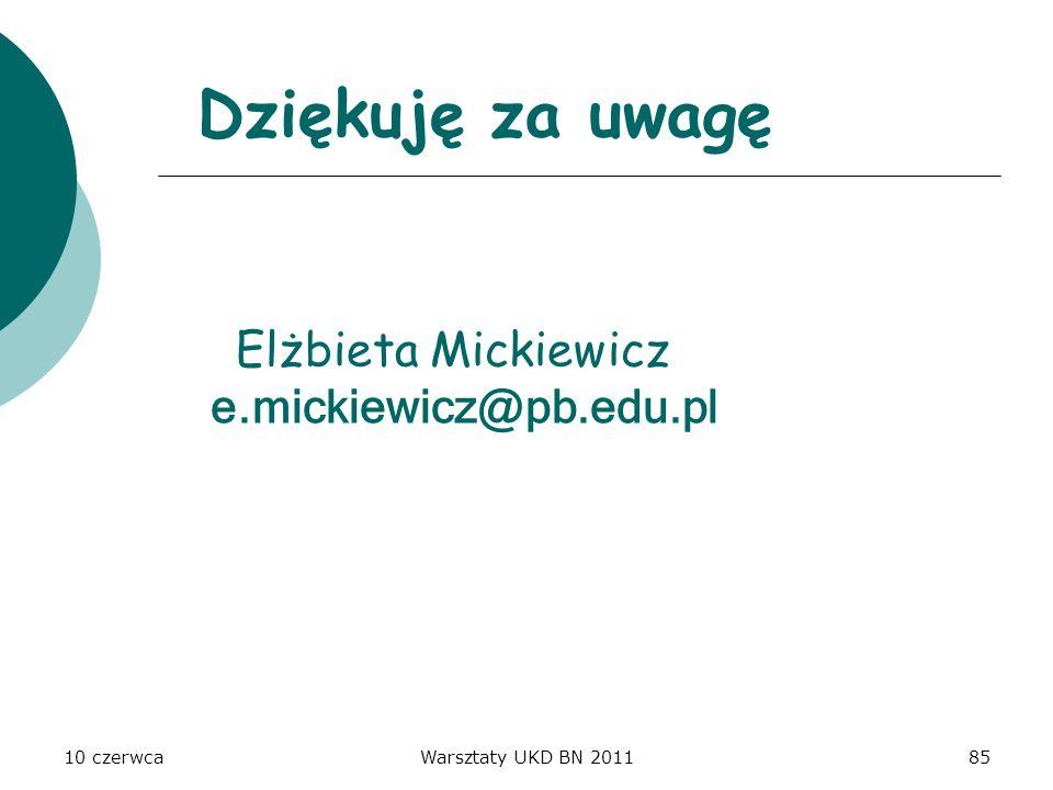 10 czerwcaWarsztaty UKD BN 201185 Dziękuję za uwagę Elżbieta Mickiewicz e.mickiewicz@pb.edu.pl