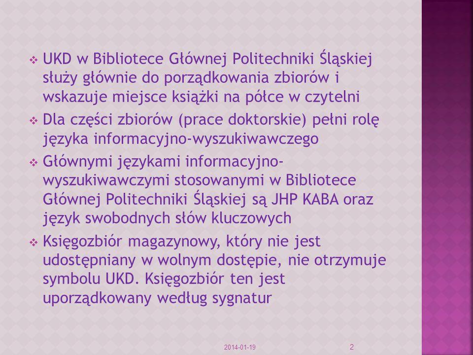 UKD w Bibliotece Głównej Politechniki Śląskiej służy głównie do porządkowania zbiorów i wskazuje miejsce książki na półce w czytelni Dla części zbiorów (prace doktorskie) pełni rolę języka informacyjno-wyszukiwawczego Głównymi językami informacyjno- wyszukiwawczymi stosowanymi w Bibliotece Głównej Politechniki Śląskiej są JHP KABA oraz język swobodnych słów kluczowych Księgozbiór magazynowy, który nie jest udostępniany w wolnym dostępie, nie otrzymuje symbolu UKD.