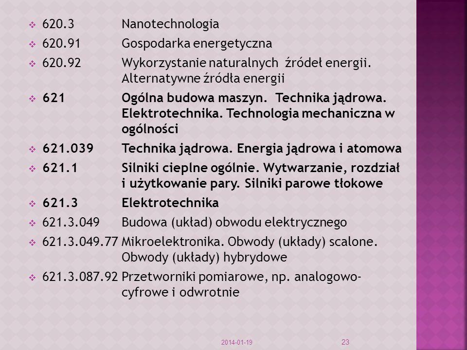 620.3Nanotechnologia 620.91Gospodarka energetyczna 620.92Wykorzystanie naturalnych źródeł energii. Alternatywne źródła energii 621Ogólna budowa maszyn
