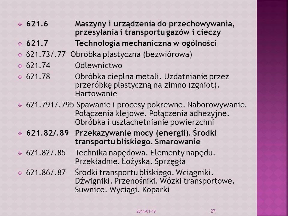 621.6Maszyny i urządzenia do przechowywania, przesyłania i transportu gazów i cieczy 621.7Technologia mechaniczna w ogólności 621.73/.77 Obróbka plastyczna (bezwiórowa) 621.74Odlewnictwo 621.78Obróbka cieplna metali.