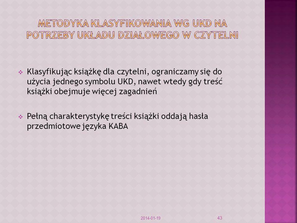 Klasyfikując książkę dla czytelni, ograniczamy się do użycia jednego symbolu UKD, nawet wtedy gdy treść książki obejmuje więcej zagadnień Pełną charakterystykę treści książki oddają hasła przedmiotowe języka KABA 2014-01-19 43
