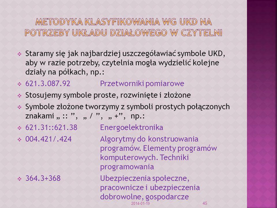 Staramy się jak najbardziej uszczegóławiać symbole UKD, aby w razie potrzeby, czytelnia mogła wydzielić kolejne działy na półkach, np.: 621.3.087.92Przetworniki pomiarowe Stosujemy symbole proste, rozwinięte i złożone Symbole złożone tworzymy z symboli prostych połączonych znakami ::, /, +, np.: 621.31::621.38Energoelektronika 004.421/.424 Algorytmy do konstruowania programów.