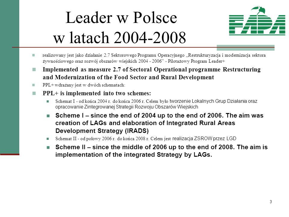 3 Leader w Polsce w latach 2004-2008 realizowany jest jako działanie 2.7 Sektorowego Programu Operacyjnego Restrukturyzacja i modernizacja sektora żywnościowego oraz rozwój obszarów wiejskich 2004 - 2006 - Pilotażowy Program Leader+ Implemented as measure 2.7 of Sectoral Operational programme Restructuring and Modernization of the Food Sector and Rural Development PPL+ wdrażany jest w dwóch schematach: PPL+ is implemented into two schemes: Schemat I - od końca 2004 r.