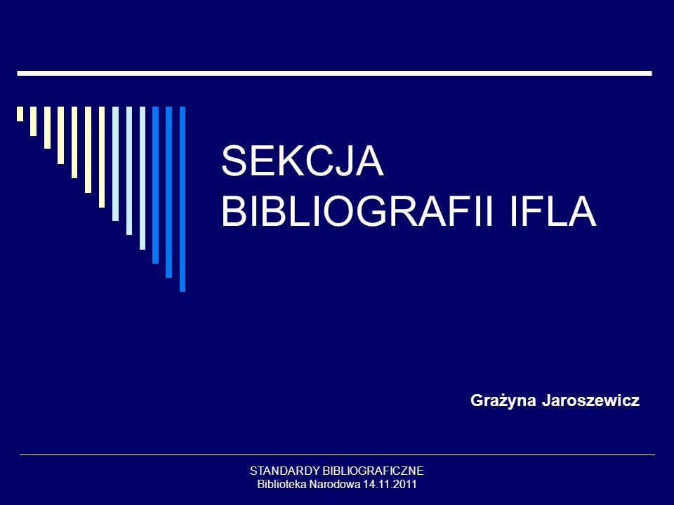 STANDARDY BIBLIOGRAFICZNE Biblioteka Narodowa 14.11.2011 SEKCJA BIBLIOGRAFII IFLA Grażyna Jaroszewicz