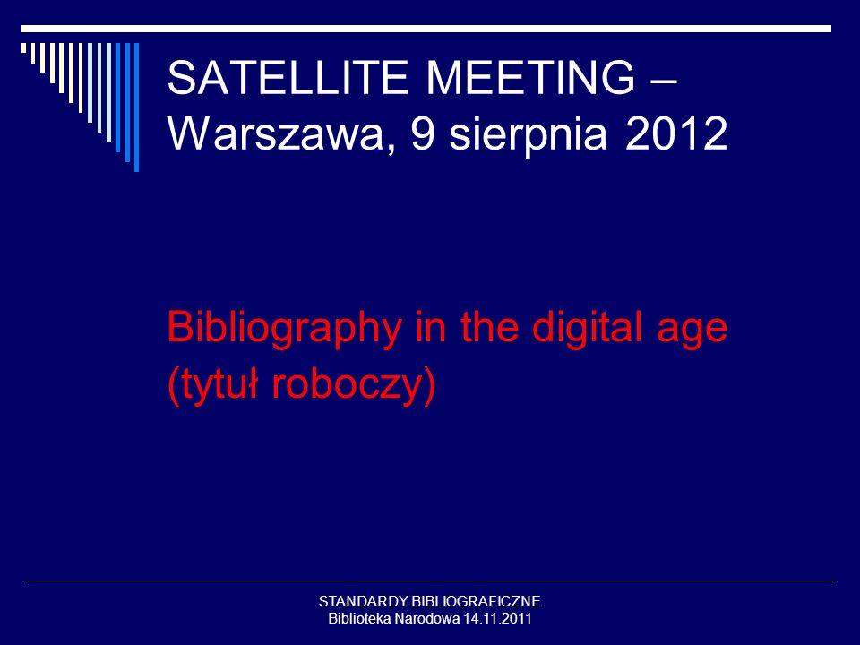 STANDARDY BIBLIOGRAFICZNE Biblioteka Narodowa 14.11.2011 SATELLITE MEETING – Warszawa, 9 sierpnia 2012 Bibliography in the digital age (tytuł roboczy)