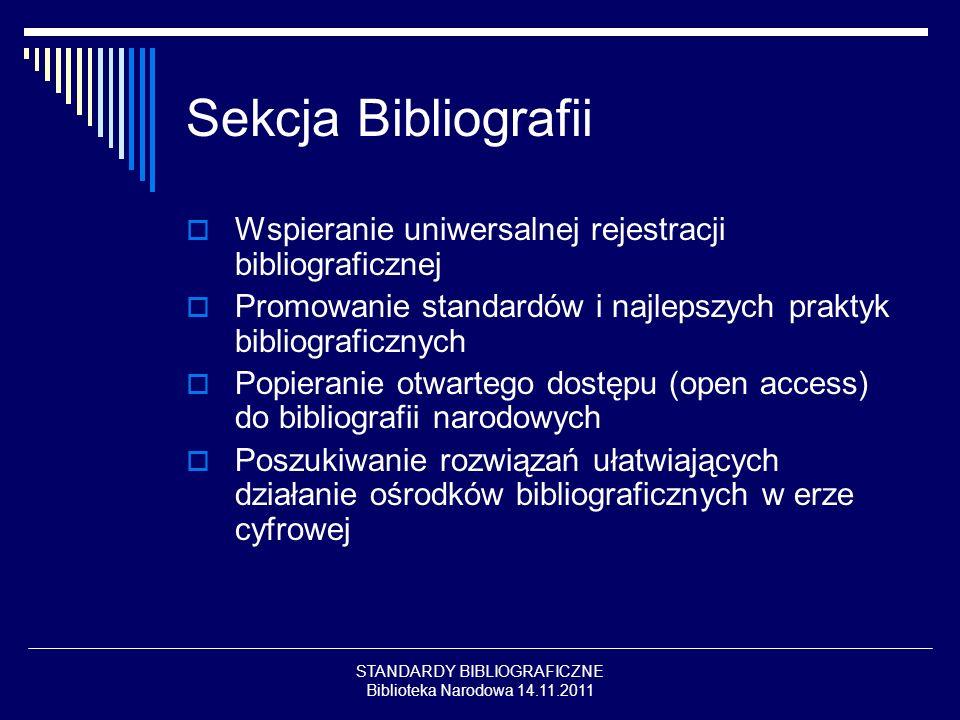 STANDARDY BIBLIOGRAFICZNE Biblioteka Narodowa 14.11.2011 Sekcja Bibliografii Wspieranie uniwersalnej rejestracji bibliograficznej Promowanie standardów i najlepszych praktyk bibliograficznych Popieranie otwartego dostępu (open access) do bibliografii narodowych Poszukiwanie rozwiązań ułatwiających działanie ośrodków bibliograficznych w erze cyfrowej