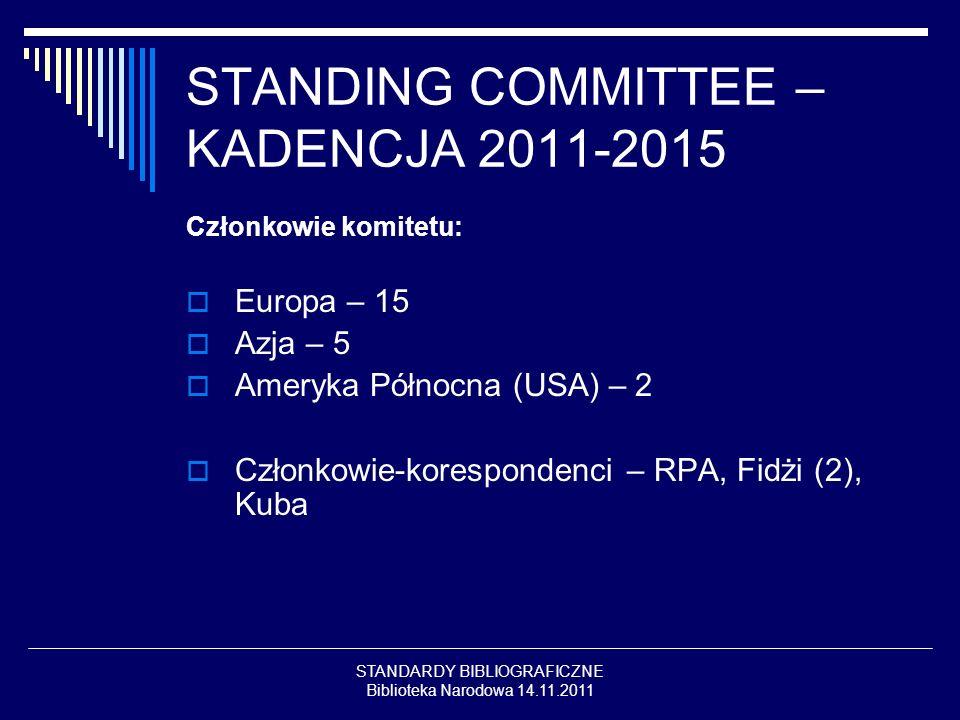 STANDARDY BIBLIOGRAFICZNE Biblioteka Narodowa 14.11.2011 STANDING COMMITTEE – KADENCJA 2011-2015 Członkowie komitetu: Europa – 15 Azja – 5 Ameryka Północna (USA) – 2 Członkowie-korespondenci – RPA, Fidżi (2), Kuba
