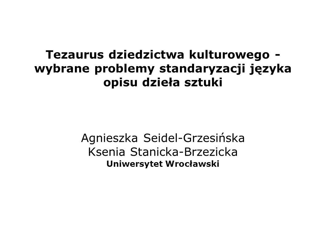 Tezaurus dziedzictwa kulturowego - wybrane problemy standaryzacji języka opisu dzieła sztuki Agnieszka Seidel-Grzesińska Ksenia Stanicka-Brzezicka Uni