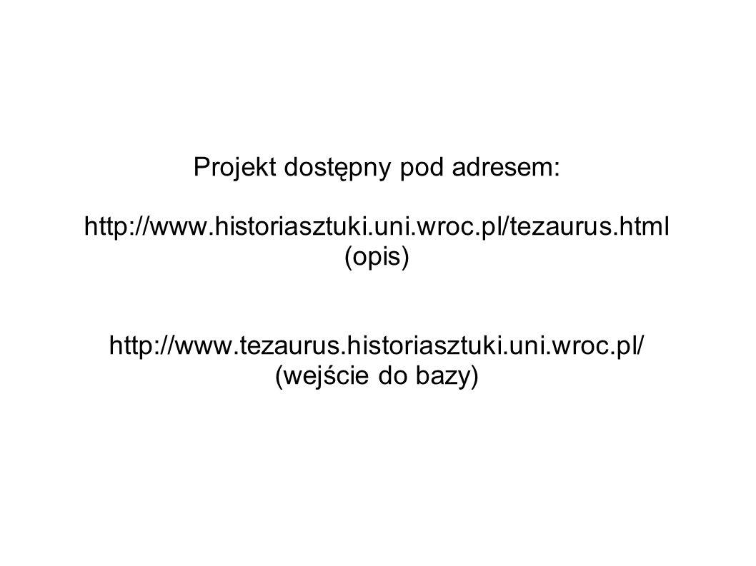 Projekt dostępny pod adresem: http://www.historiasztuki.uni.wroc.pl/tezaurus.html (opis) http://www.tezaurus.historiasztuki.uni.wroc.pl/ (wejście do b