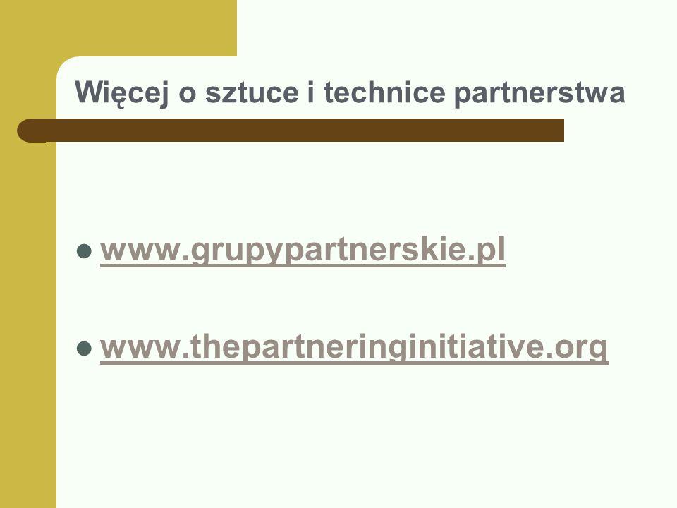 Więcej o sztuce i technice partnerstwa www.grupypartnerskie.pl www.thepartneringinitiative.org