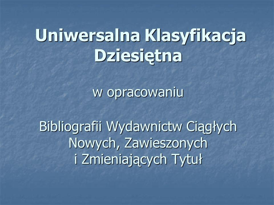 Uniwersalna Klasyfikacja Dziesiętna w opracowaniu Bibliografii Wydawnictw Ciągłych Nowych, Zawieszonych i Zmieniających Tytuł Uniwersalna Klasyfikacja Dziesiętna w opracowaniu Bibliografii Wydawnictw Ciągłych Nowych, Zawieszonych i Zmieniających Tytuł