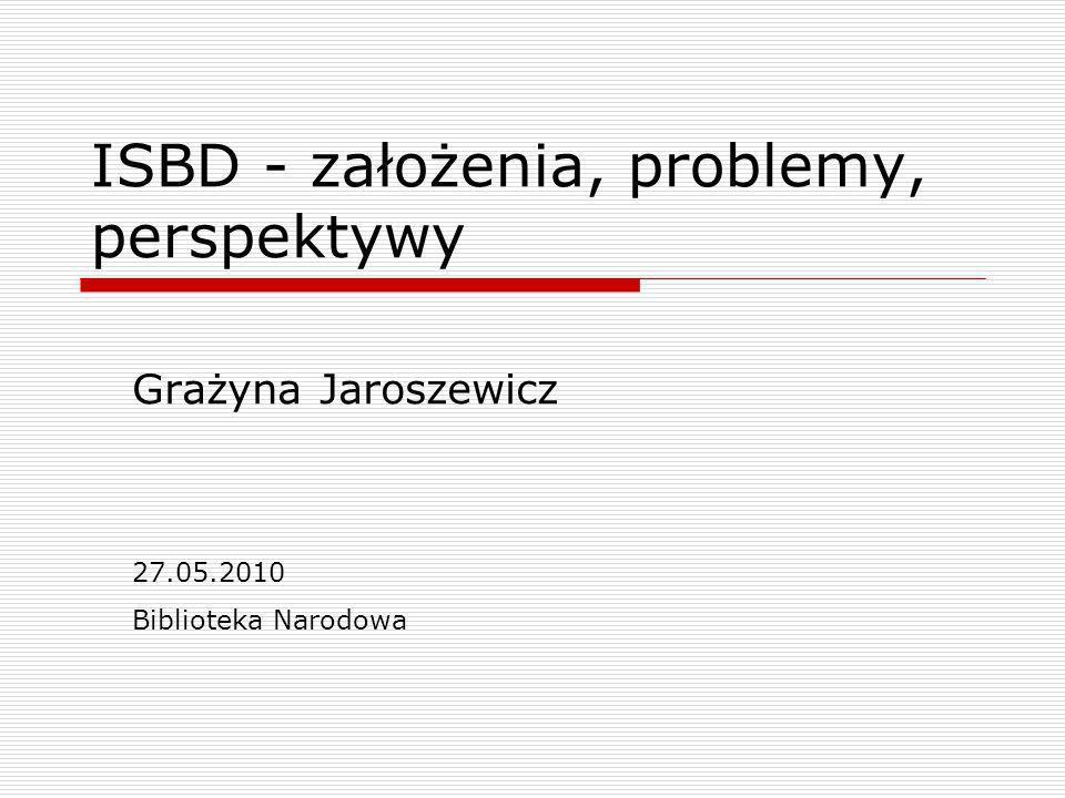 ISBD - założenia, problemy, perspektywy Grażyna Jaroszewicz 27.05.2010 Biblioteka Narodowa